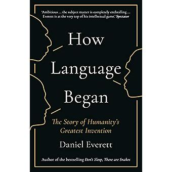 How Language Began - The Story of Humanity's Greatest Invention by Dan