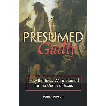 Presumed Guilty - How the Jews Were Blamed for the Death of Jesus by P