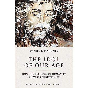 Idol of Our Age - How the Religion of Humanity Subverts Christianity b