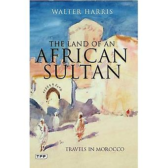 The Land of an African Sultan  Travels in Morocco by Walter Harris