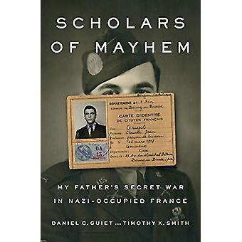 Scholars Of Mayhem - My Father's Secret War in Nazi-Occupied France by