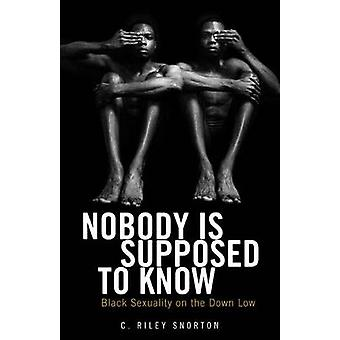 Nobody Is Supposed to Know  Black Sexuality on the Down Low by C Riley Snorton