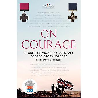 On Courage  Stories of Victoria Cross and George Cross Holders by The Sebastopol Project