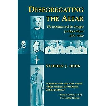 Desegregating the Altar - The Josephites and the Struggle for Black Pr