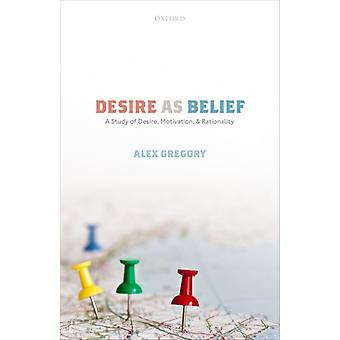 Desire as Belief by Gregory & Alex Lecturer in Philosophy & Lecturer in Philosophy & University of Southampton