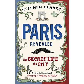 Paris afsløret - den hemmelige liv af en by af Stephen Clarke - 9780552