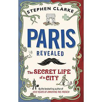 Paris Revealed - The Secret Life of a City by Stephen Clarke - 9780552