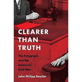 Clearer Than Truth - The Polygraph and the American Cold War by Cleare
