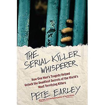 Den seriemördare Whisperer: Hur en mans tragedi hjälpte låsa dödligaste hemligheter av världen 's mest skrämmande mördare