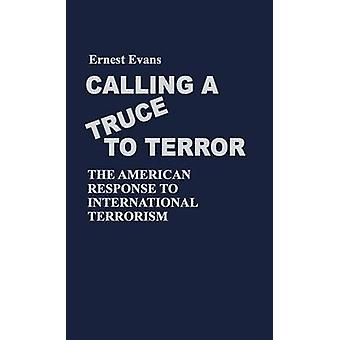 Calling a Truce to Terror The American Response to International Terrorism by Evans & Ernest