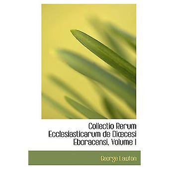Collectio Rerum Ecclesiasticarum de Dicesi Eboracensi Volume I by Lawton & George
