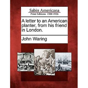 A letter to an American planter from his friend in London. by Waring & John