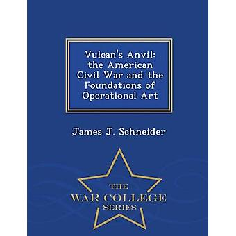 Vulcans Anvil the American Civil War and the Foundations of Operational Art  War College Series by Schneider & James J.