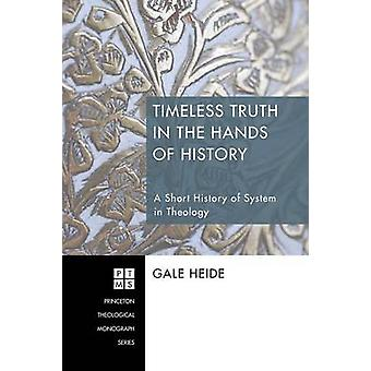 Timeless Truth in the Hands of History A Short History of System in Theology by Heide & Gale