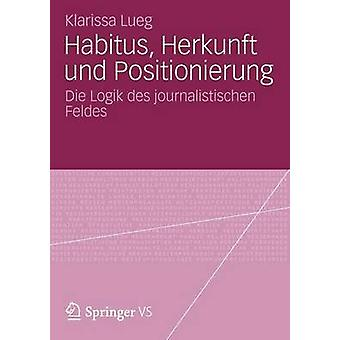 Habitus Herkunft Und Positionierung sterben Logik des Journalistischen Feldes von Lueg & Klarissa
