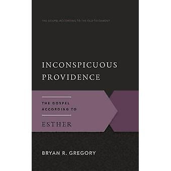 Inconspicuous Providence - The Gospel According to Esther by Bryan R G