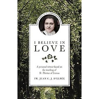 I Believe in Love - A Personal Retreat Based on the Teaching of St.The