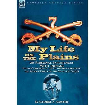 My Life on the Plains or Personal Experiences With Indians Custers Memoir of His Campaigns Against the Indian Tribes of the Western Plains by Custer & George A.