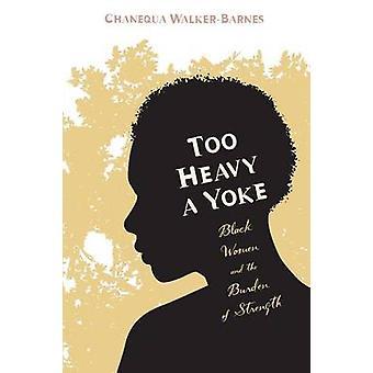Too Heavy a Yoke Black Women and the Burden of Strength by WalkerBarnes & Chanequa