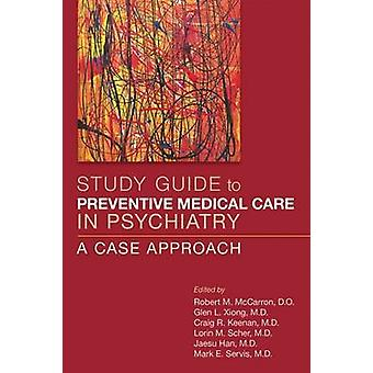 Study Guide to Preventive Medical Care in Psychiatry by Edited by Robert M McCarron & Edited by Glen L Xiong & Edited by Craig R Keenan & Edited by Lorin M Scher & Edited by Jaesu Han & Edited by Mark E Servis