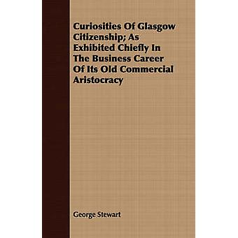 Curiosities Of Glasgow Citizenship As Exhibited Chiefly In The Business Career Of Its Old Commercial Aristocracy by Stewart & George