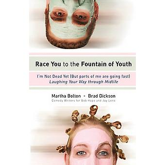 Race You to the Fountain of Youth Im Not Dead Yet But Parts of Me Are Going Fast Laughing Your Way Through Midlife by Bolton & Martha
