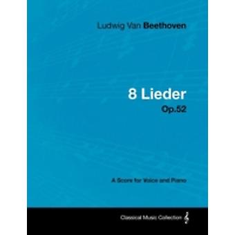 Ludwig Van Beethoven  8 Lieder  Op.52  A Score for Voice and Piano by Beethoven & Ludwig Van