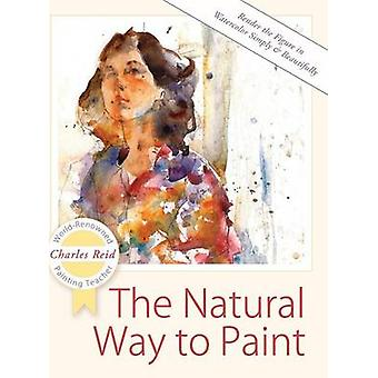 The Natural Way to Paint Rendering the Figure in Watercolor Simply and Beautifully by Reid & Charles