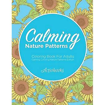 Calming Nature Patterns Coloring Book For Adults  Calming Coloring Nature Patterns Edition by Activibooks
