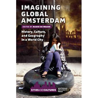 Imagining Global Amsterdam - History - Culture - and Geography in a Wo