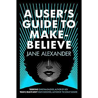 A User's Guide to Make-Believe - An all-too-plausible thriller that wi