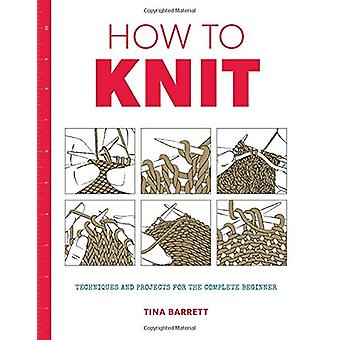 How to Knit - Techniques and Projects for the Complete Beginner by Tin