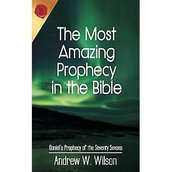 The Most Amazing Prophecy in the Bible Daniels Prophecy of the Seventy Sevens by Wilson & Andrew W