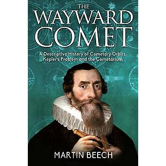 The Wayward Comet A Descriptive History of Cometary Orbits Keplers Problem and the Cometarium by Beech & Martin