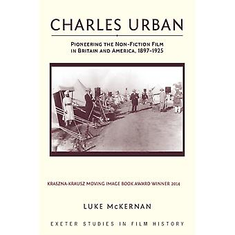 Charles Urban Pioneering the NonFiction Film in Britain and America 18971925 by McKernan & Luke