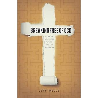 Breaking Free of OCD My Battle With Mental Pain and How God Rescued Me by Wells & Jeff