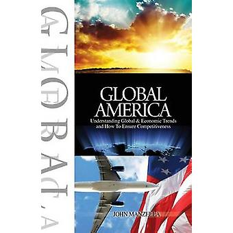 Global America Understanding Global and Economic Trends and How To Ensure Competitiveness by Manzella & John