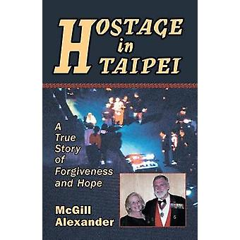 Hostage in Taipei A True Story of Forgiveness and Hope by Alexander & McGill