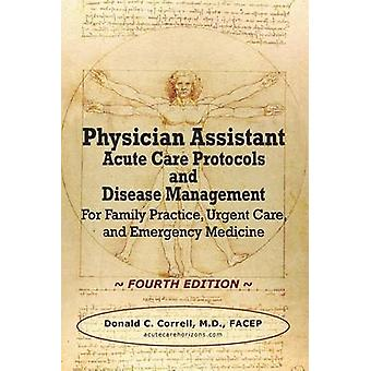 Physician Assistant Acute Care Protocols and Disease Management  FOURTH EDITION For Family Practice Urgent Care and Emergency Medicine by Correll & Donald C.