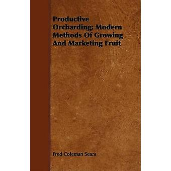 Productive Orcharding Modern Methods Of Growing And Marketing Fruit by Sears & Fred Coleman