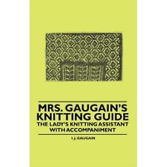 Mrs. Gaugains Knitting Guide  The Ladys Knitting Assistant with Accompaniment by Gaugain & I. J.