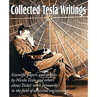 Collected Tesla Writings Scientific Papers and Articles by Tesla and Others about Teslas Work Primarily in the Field of Electrical Engineering by Tesla & Nikola