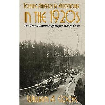 Touring America by Automobile in the 1920s The Travel Journals of Hepzy Moore Cook by Cook & William A