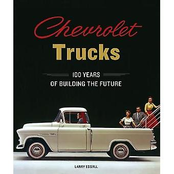 Chevrolet Trucks - 100 Years of Building the Future by Larry Edsall -