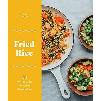 Fried Rice - 50 Ways to Stir Up the World's Favorite Grain by Danielle