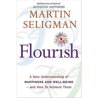 Flourish - A New Understanding of Happiness and Well-Being - and How t