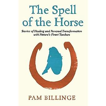 The Spell of the Horse Stories of Healing and Personal Transformation with Nature's Finest Teachers