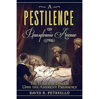 A Pestilence on Pennsylvania Avenue - The Impact of Disease Upon the A