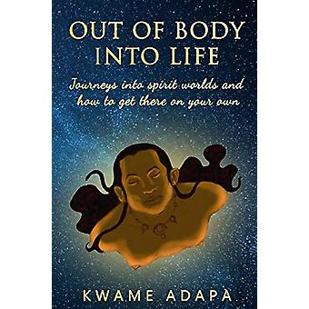 Out of Body into Life - Journeys into Spirit Worlds and How to Get The