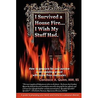 I Survived a House Fire...� I Wish My Stuff Had: How� to Prepare for and Survive a Devastating Event� with More Than Memories